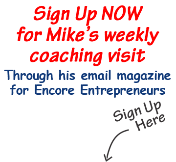 Sign up now for Mike's weekly coaching visit through his email magazine for encore entrepreneurs.
